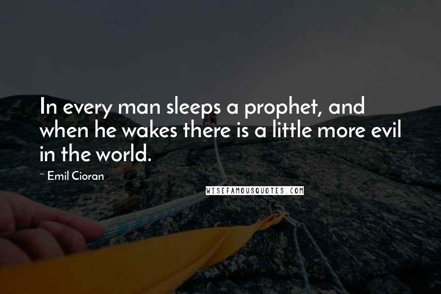 Emil Cioran quotes: In every man sleeps a prophet, and when he wakes there is a little more evil in the world.