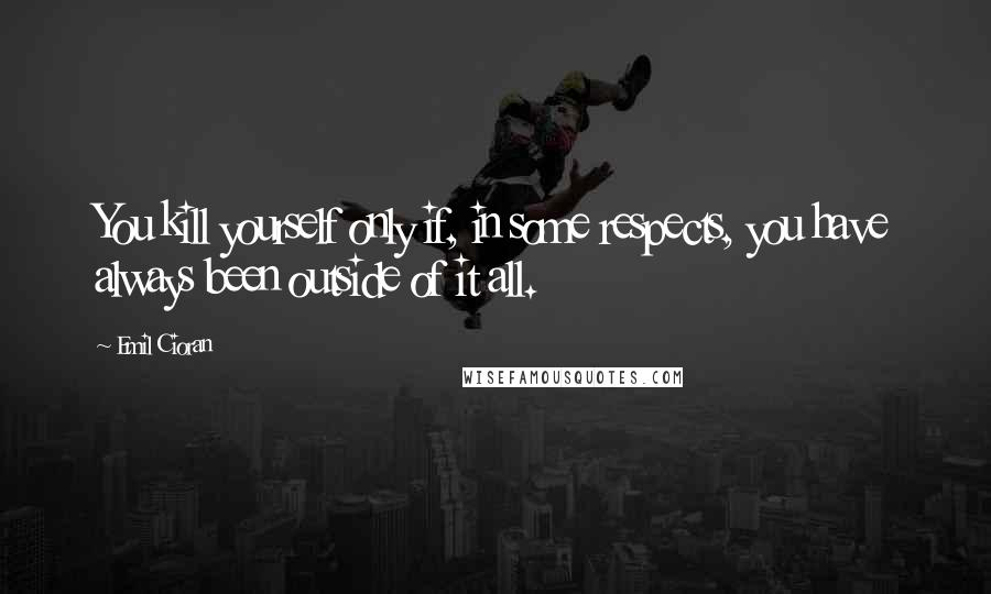 Emil Cioran quotes: You kill yourself only if, in some respects, you have always been outside of it all.