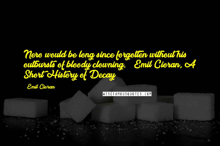 Emil Cioran quotes: Nero would be long since forgotten without his outbursts of bloody clowning. ~ Emil Cioran, A Short History of Decay