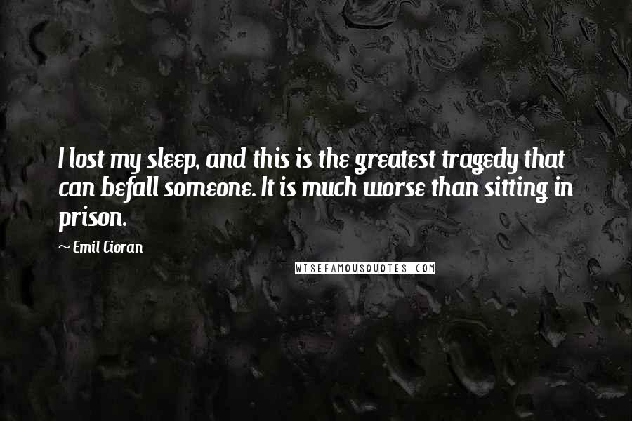 Emil Cioran quotes: I lost my sleep, and this is the greatest tragedy that can befall someone. It is much worse than sitting in prison.