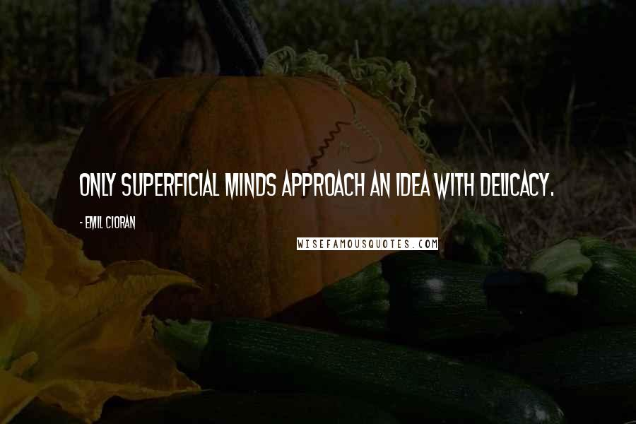 Emil Cioran quotes: Only superficial minds approach an idea with delicacy.