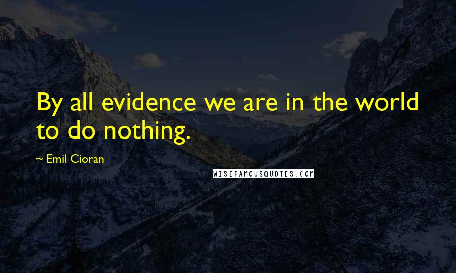 Emil Cioran quotes: By all evidence we are in the world to do nothing.