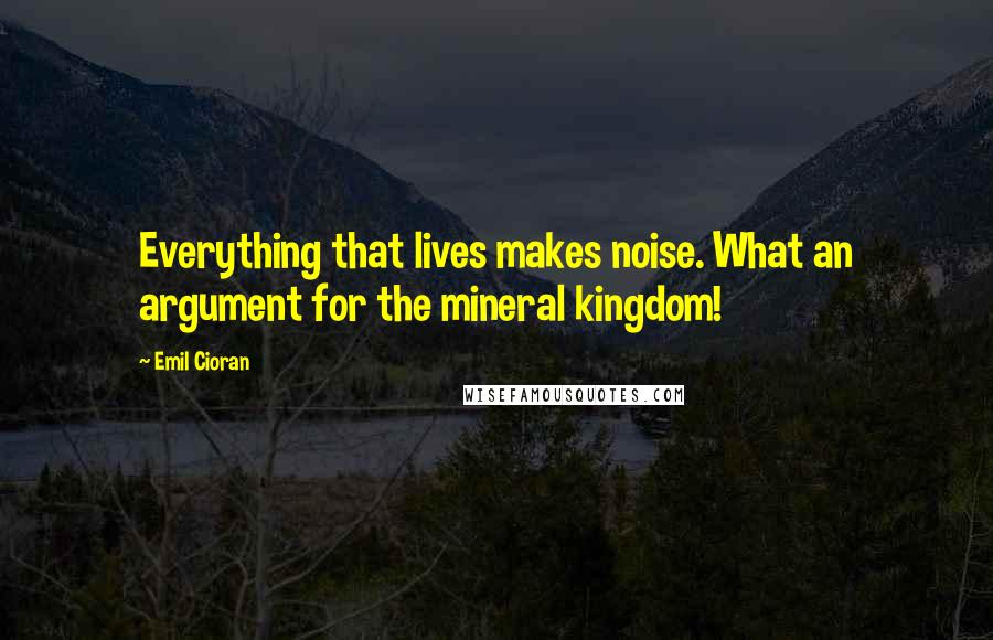 Emil Cioran quotes: Everything that lives makes noise. What an argument for the mineral kingdom!