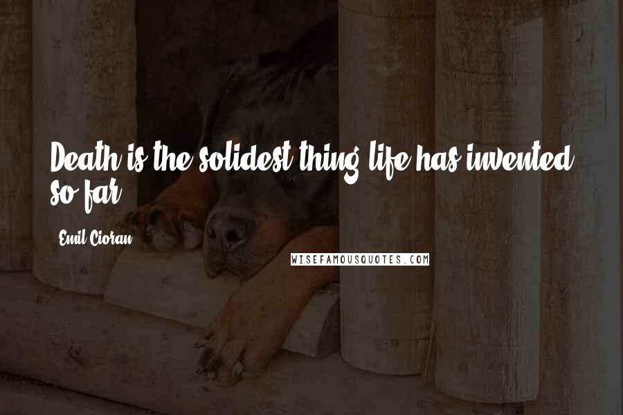 Emil Cioran quotes: Death is the solidest thing life has invented so far