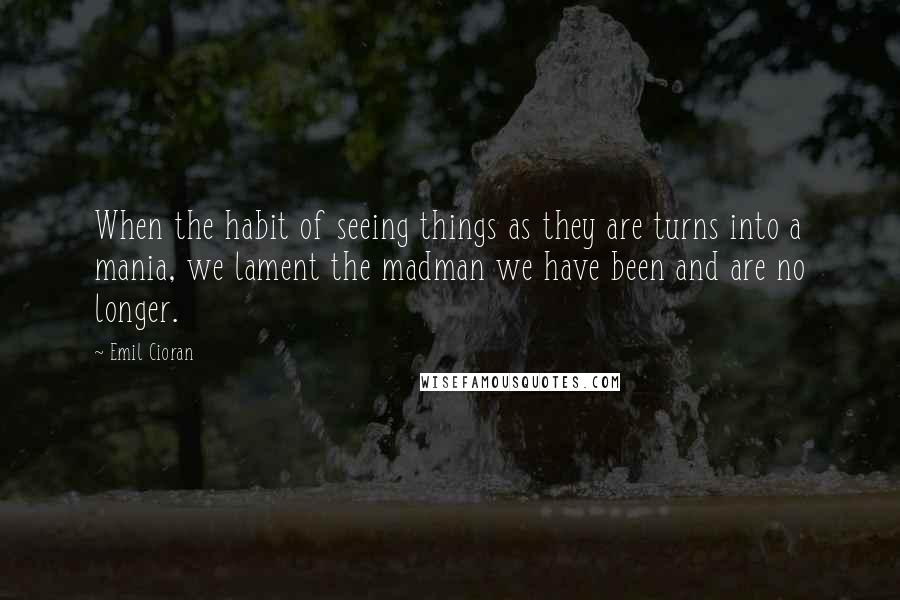 Emil Cioran quotes: When the habit of seeing things as they are turns into a mania, we lament the madman we have been and are no longer.