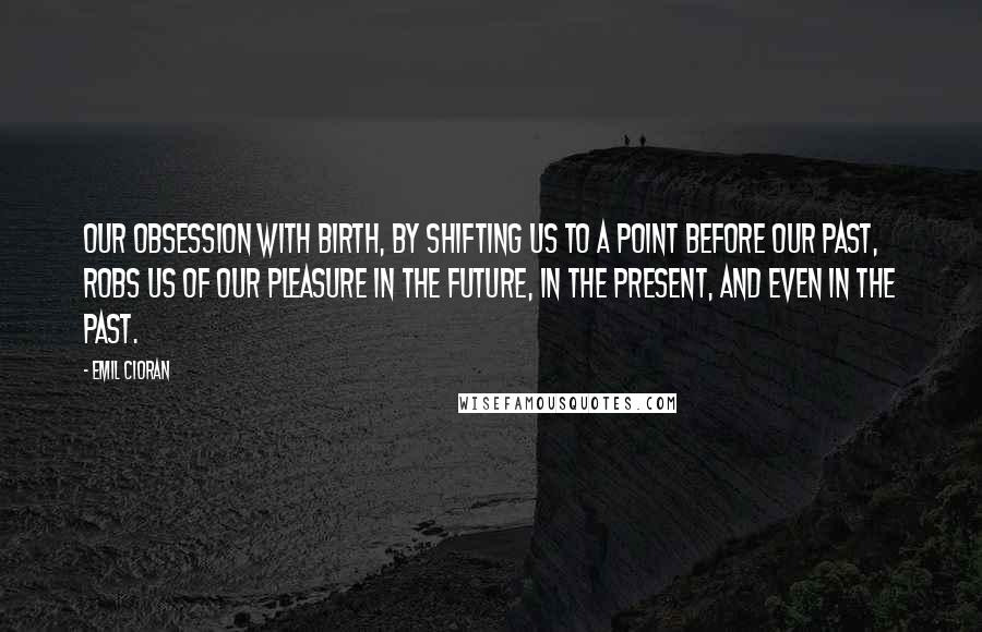 Emil Cioran quotes: Our obsession with birth, by shifting us to a point before our past, robs us of our pleasure in the future, in the present, and even in the past.