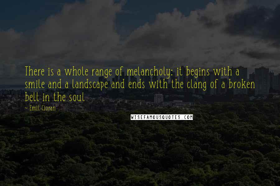 Emil Cioran quotes: There is a whole range of melancholy: it begins with a smile and a landscape and ends with the clang of a broken bell in the soul