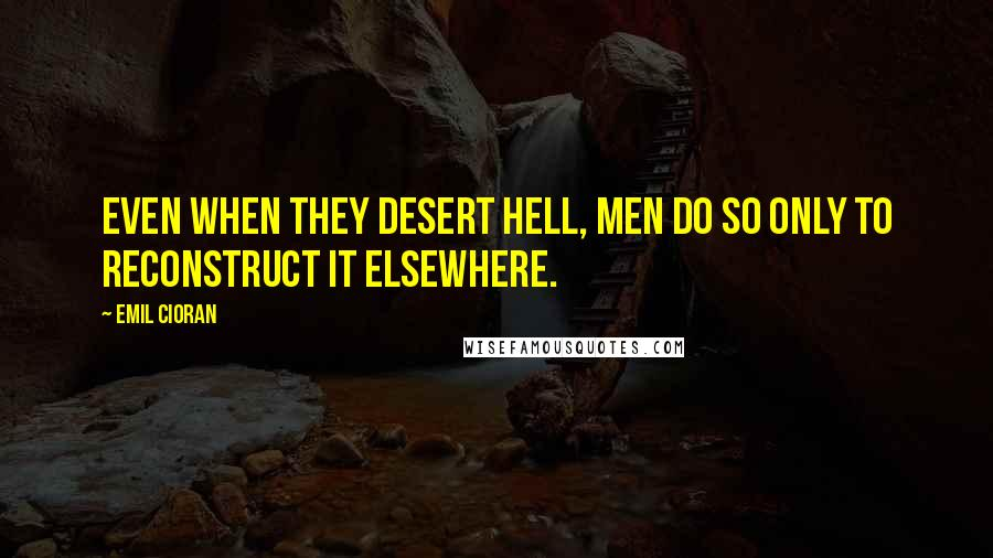 Emil Cioran quotes: Even when they desert hell, men do so only to reconstruct it elsewhere.