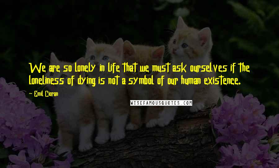 Emil Cioran quotes: We are so lonely in life that we must ask ourselves if the loneliness of dying is not a symbol of our human existence.