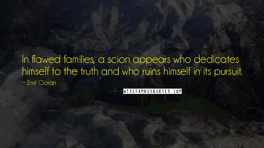 Emil Cioran quotes: In flawed families, a scion appears who dedicates himself to the truth and who ruins himself in its pursuit.