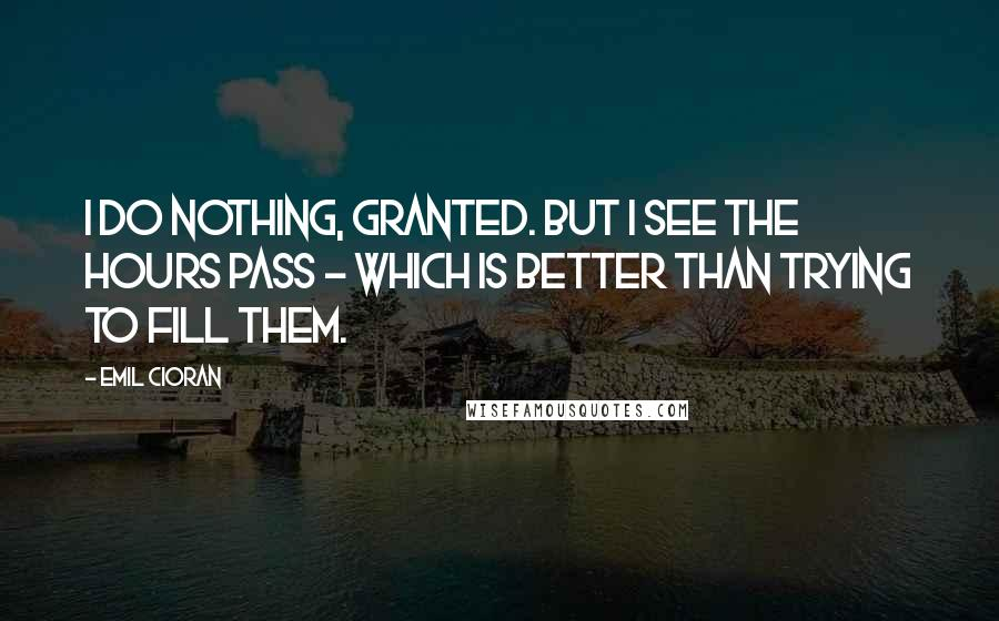 Emil Cioran quotes: I do nothing, granted. But I see the hours pass - which is better than trying to fill them.