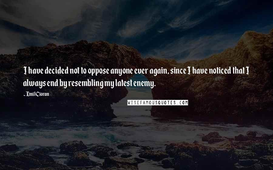 Emil Cioran quotes: I have decided not to oppose anyone ever again, since I have noticed that I always end by resembling my latest enemy.