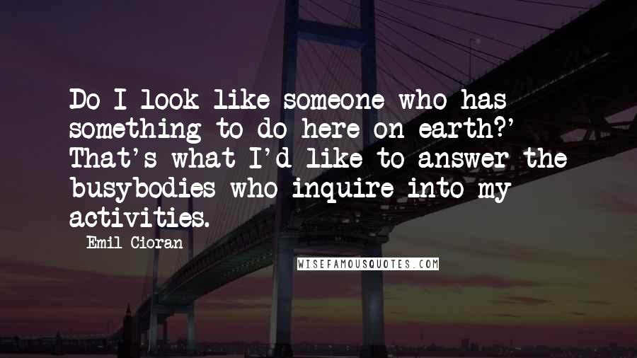 Emil Cioran quotes: Do I look like someone who has something to do here on earth?' - That's what I'd like to answer the busybodies who inquire into my activities.
