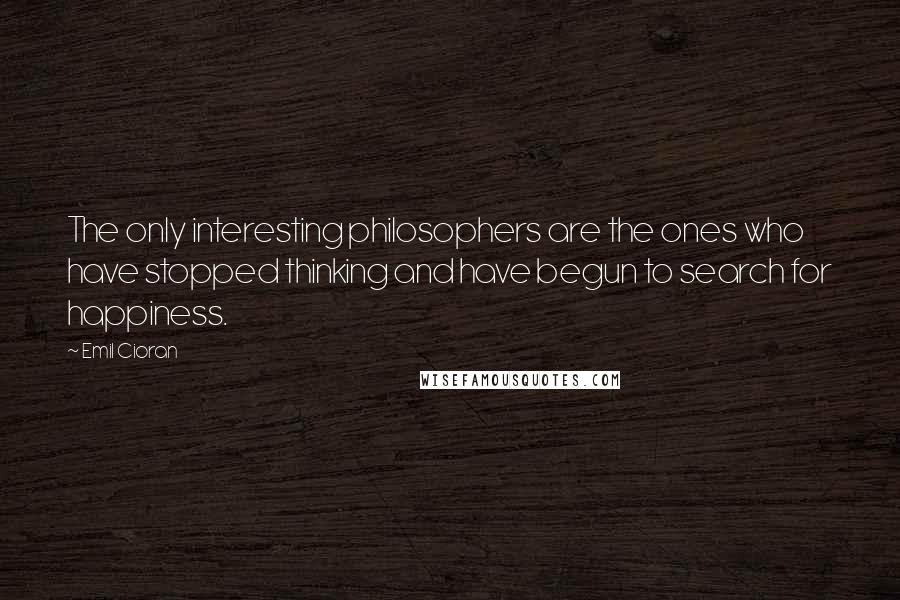 Emil Cioran quotes: The only interesting philosophers are the ones who have stopped thinking and have begun to search for happiness.