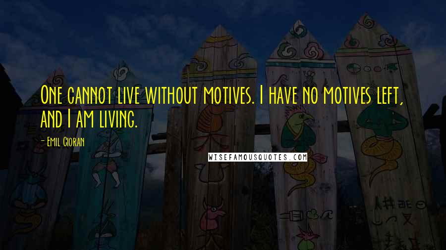 Emil Cioran quotes: One cannot live without motives. I have no motives left, and I am living.