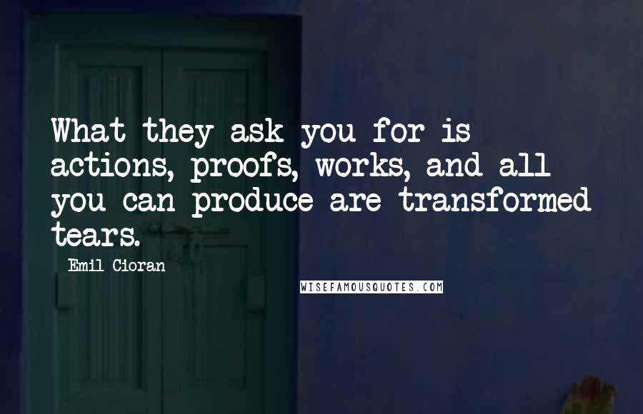 Emil Cioran quotes: What they ask you for is actions, proofs, works, and all you can produce are transformed tears.