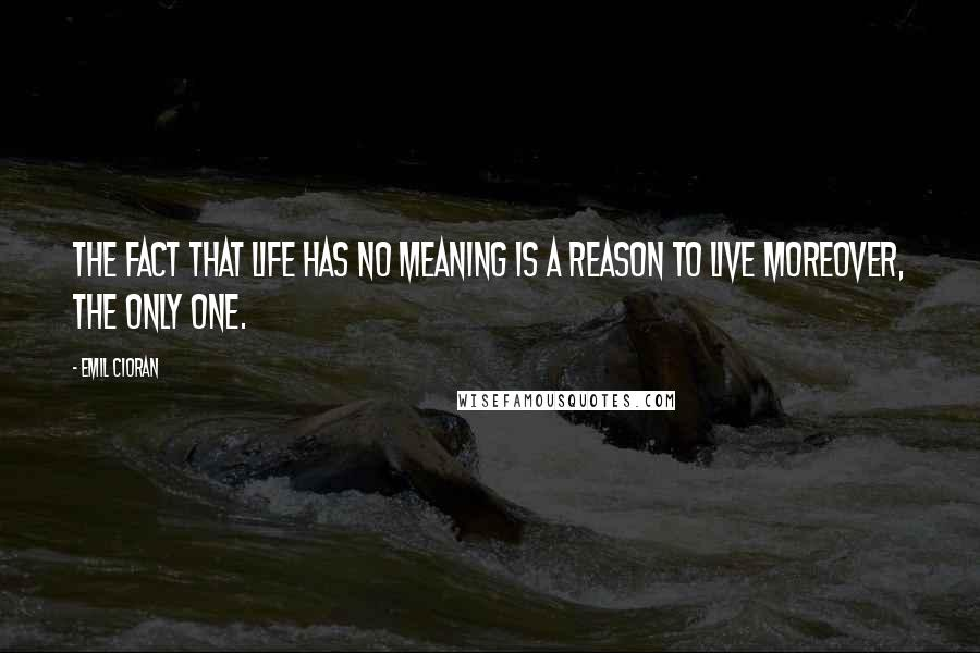 Emil Cioran quotes: The fact that life has no meaning is a reason to live moreover, the only one.