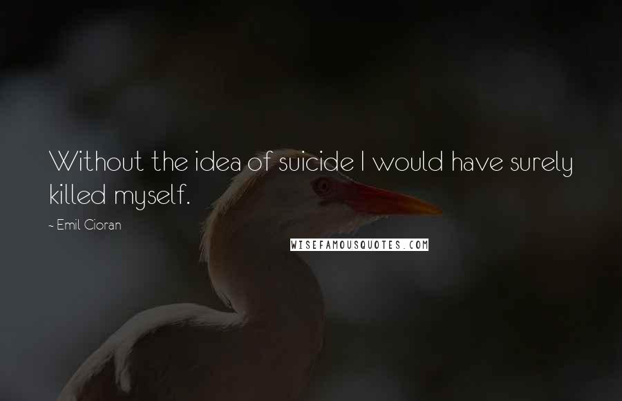 Emil Cioran quotes: Without the idea of suicide I would have surely killed myself.