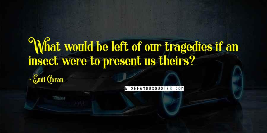 Emil Cioran quotes: What would be left of our tragedies if an insect were to present us theirs?