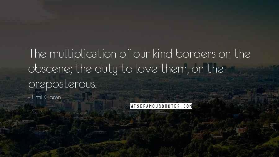 Emil Cioran quotes: The multiplication of our kind borders on the obscene; the duty to love them, on the preposterous.