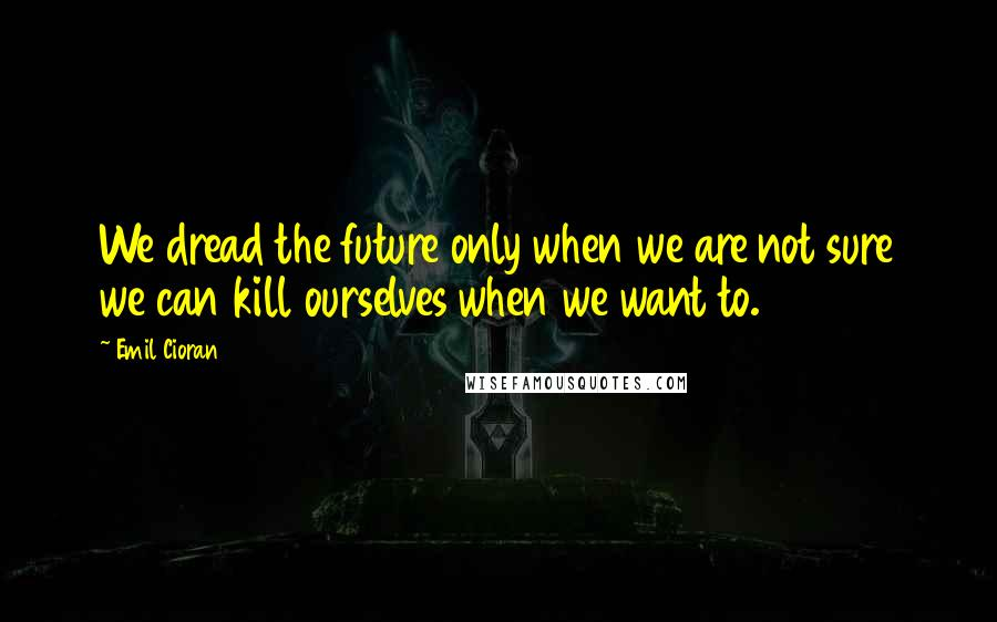 Emil Cioran quotes: We dread the future only when we are not sure we can kill ourselves when we want to.