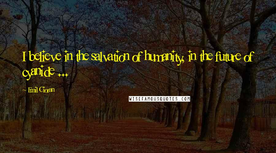 Emil Cioran quotes: I believe in the salvation of humanity, in the future of cyanide ...