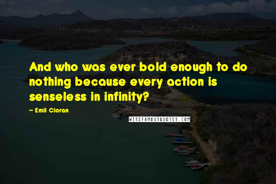 Emil Cioran quotes: And who was ever bold enough to do nothing because every action is senseless in infinity?