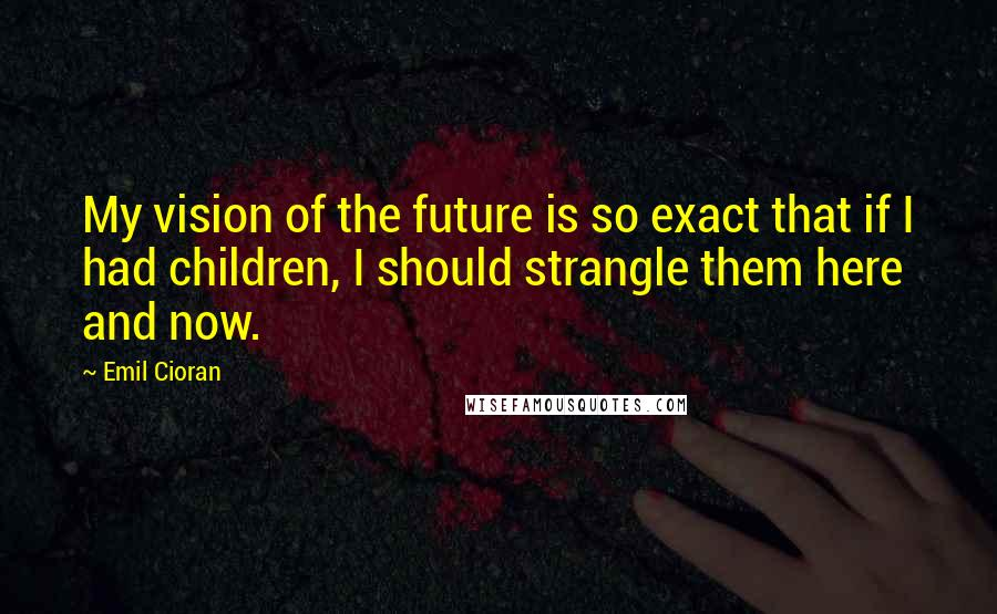 Emil Cioran quotes: My vision of the future is so exact that if I had children, I should strangle them here and now.