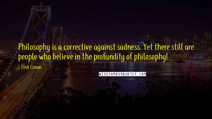 Emil Cioran quotes: Philosophy is a corrective against sadness. Yet there still are people who believe in the profundity of philosophy!