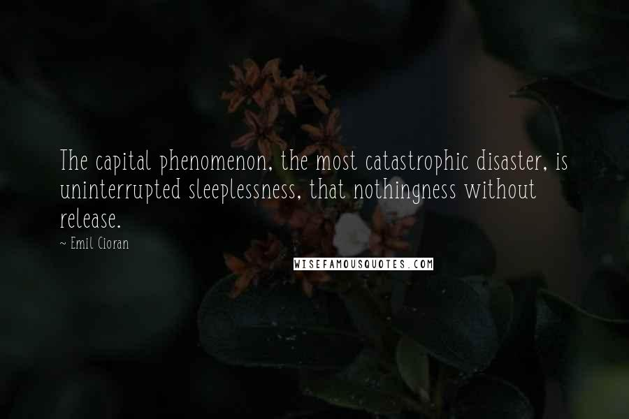 Emil Cioran quotes: The capital phenomenon, the most catastrophic disaster, is uninterrupted sleeplessness, that nothingness without release.