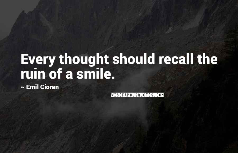 Emil Cioran quotes: Every thought should recall the ruin of a smile.