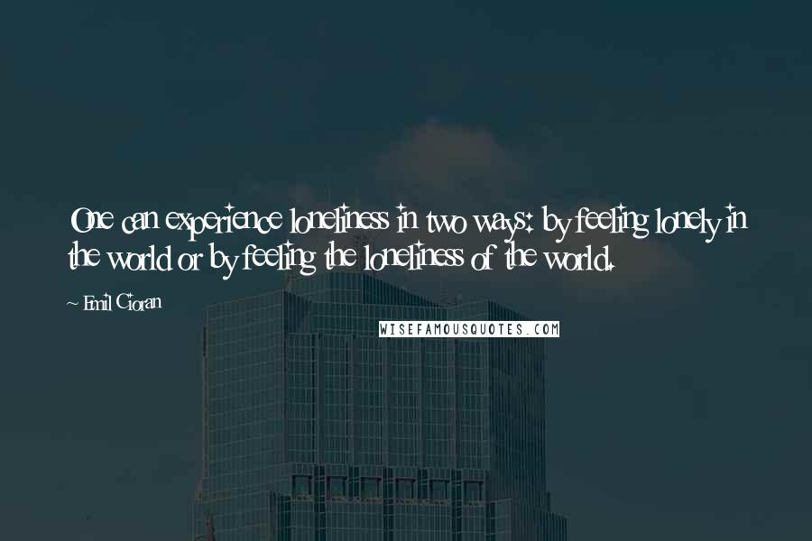 Emil Cioran quotes: One can experience loneliness in two ways: by feeling lonely in the world or by feeling the loneliness of the world.