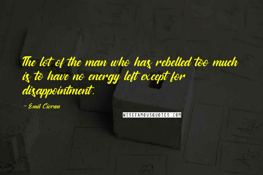 Emil Cioran quotes: The lot of the man who has rebelled too much is to have no energy left except for disappointment.