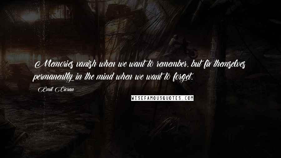 Emil Cioran quotes: Memories vanish when we want to remember, but fix themselves permanently in the mind when we want to forget.