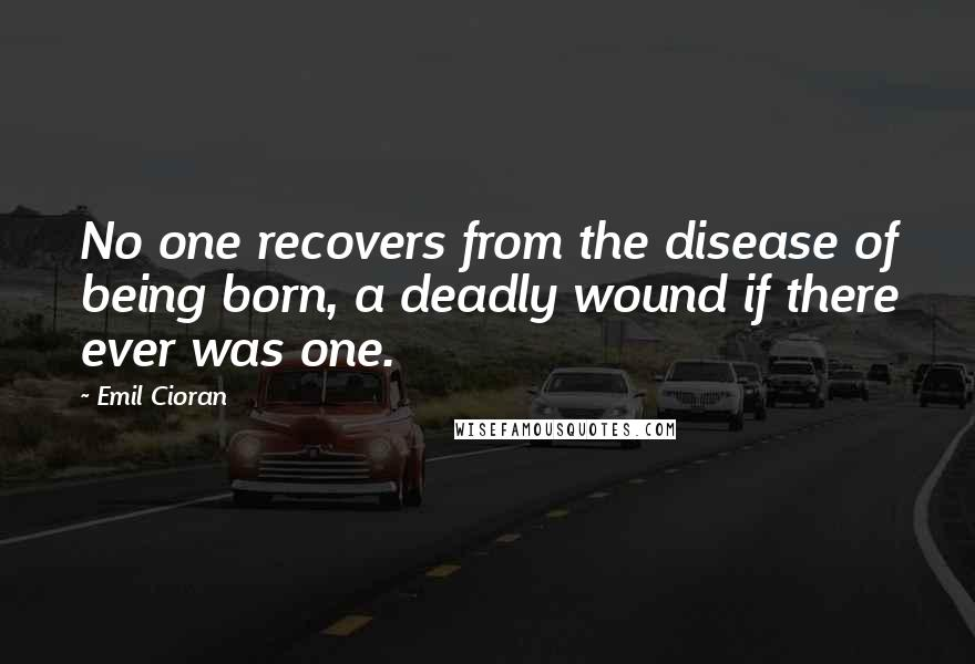 Emil Cioran quotes: No one recovers from the disease of being born, a deadly wound if there ever was one.