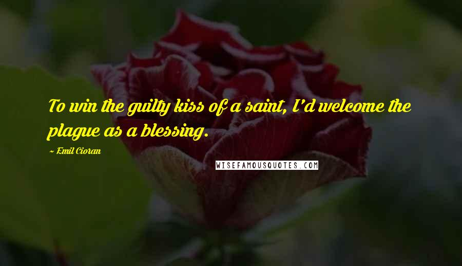 Emil Cioran quotes: To win the guilty kiss of a saint, I'd welcome the plague as a blessing.
