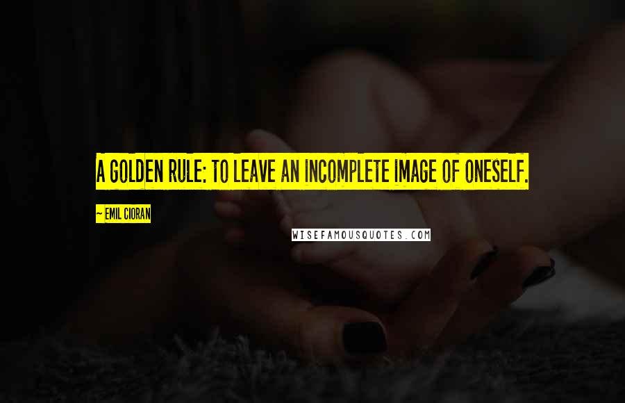 Emil Cioran quotes: A golden rule: to leave an incomplete image of oneself.