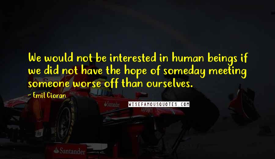 Emil Cioran quotes: We would not be interested in human beings if we did not have the hope of someday meeting someone worse off than ourselves.