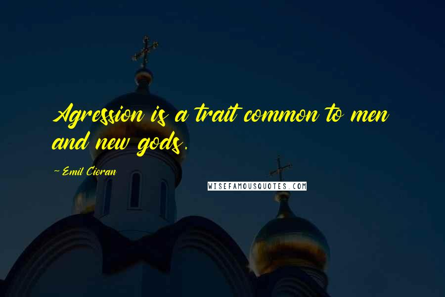 Emil Cioran quotes: Agression is a trait common to men and new gods.