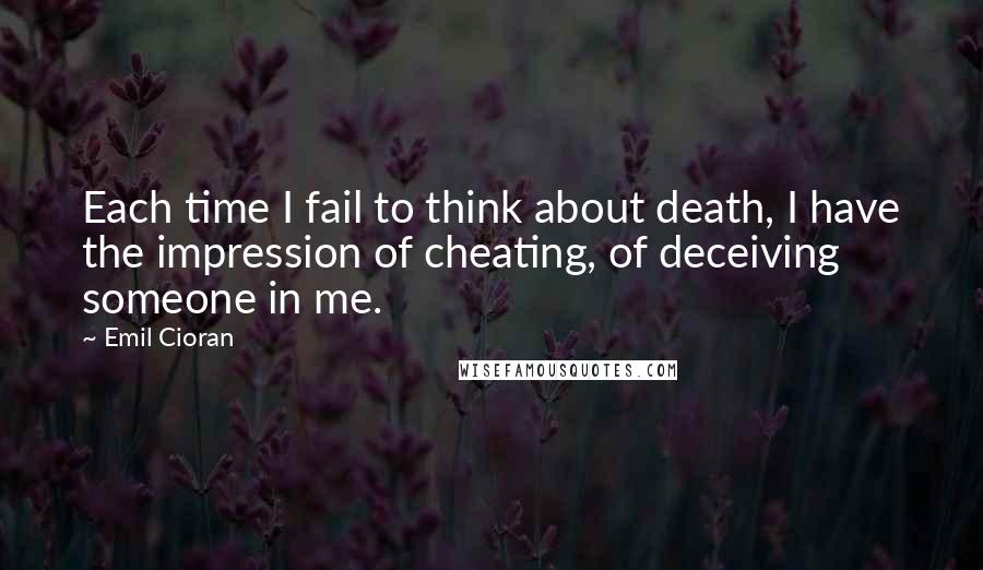 Emil Cioran quotes: Each time I fail to think about death, I have the impression of cheating, of deceiving someone in me.