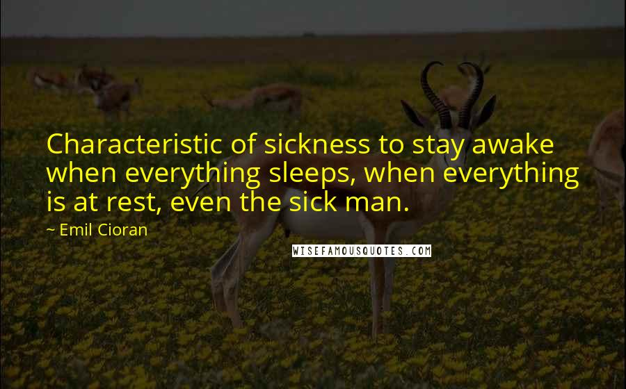 Emil Cioran quotes: Characteristic of sickness to stay awake when everything sleeps, when everything is at rest, even the sick man.