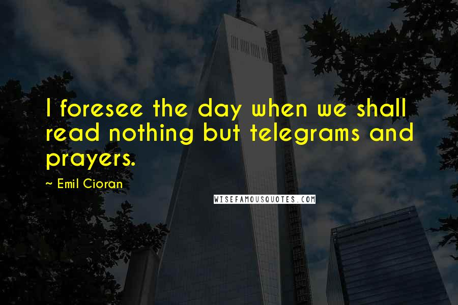 Emil Cioran quotes: I foresee the day when we shall read nothing but telegrams and prayers.