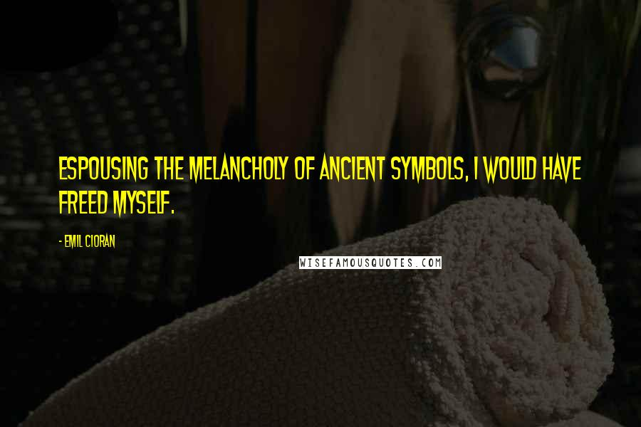 Emil Cioran quotes: Espousing the melancholy of ancient symbols, I would have freed myself.