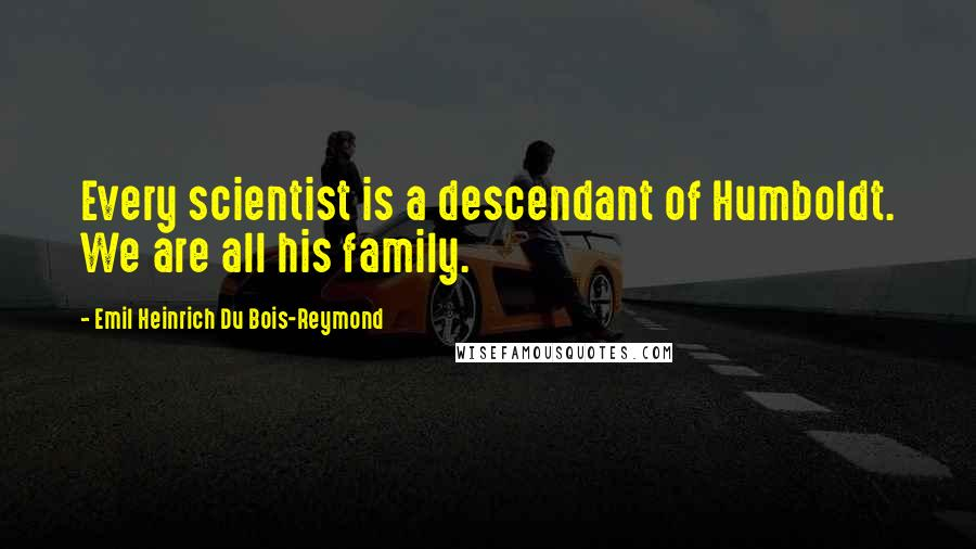 Emil Heinrich Du Bois-Reymond quotes: Every scientist is a descendant of Humboldt. We are all his family.