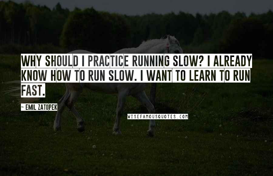 Emil Zatopek quotes: Why should I practice running slow? I already know how to run slow. I want to learn to run fast.