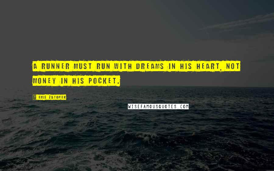 Emil Zatopek quotes: A runner must run with dreams in his heart, not money in his pocket.