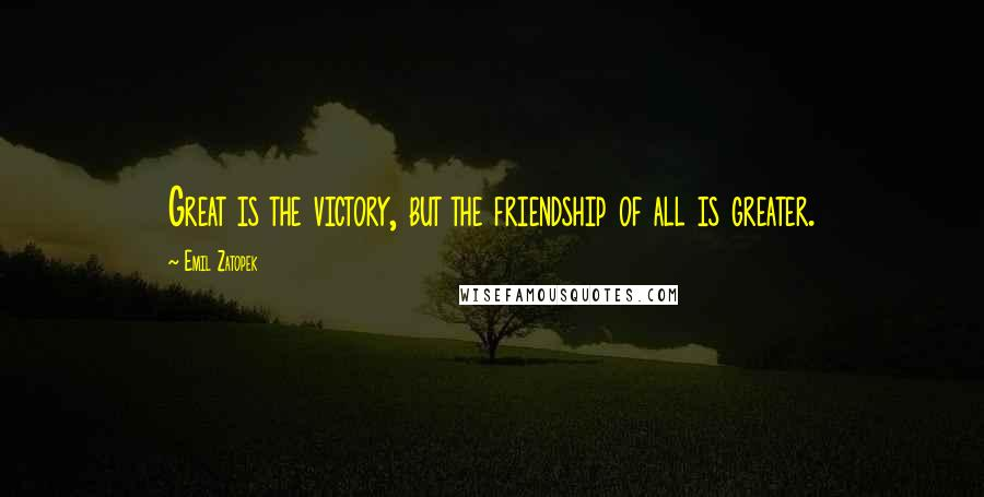 Emil Zatopek quotes: Great is the victory, but the friendship of all is greater.