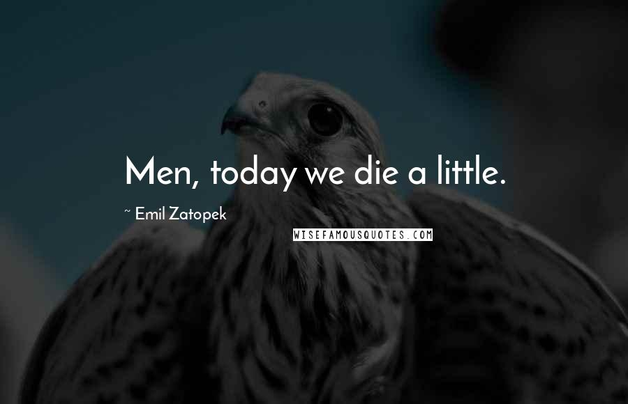 Emil Zatopek quotes: Men, today we die a little.