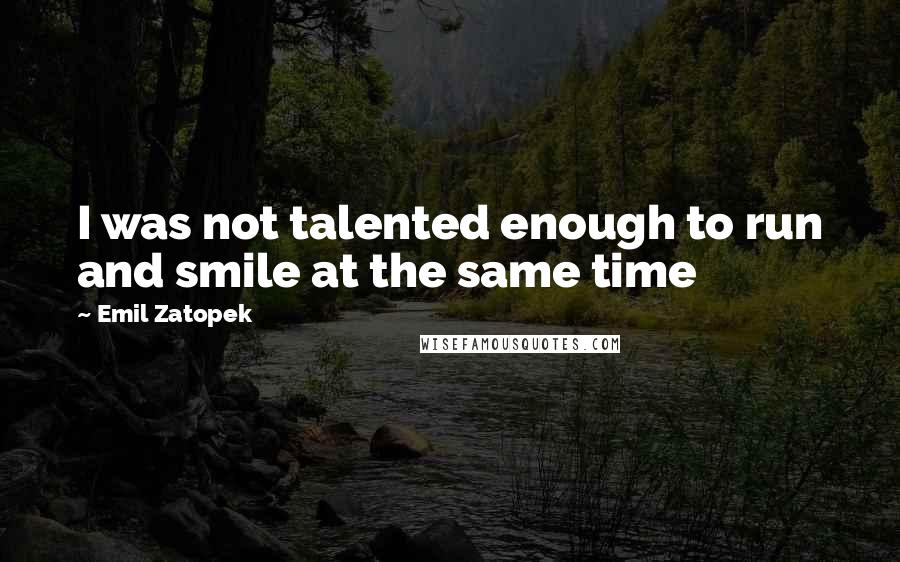 Emil Zatopek quotes: I was not talented enough to run and smile at the same time
