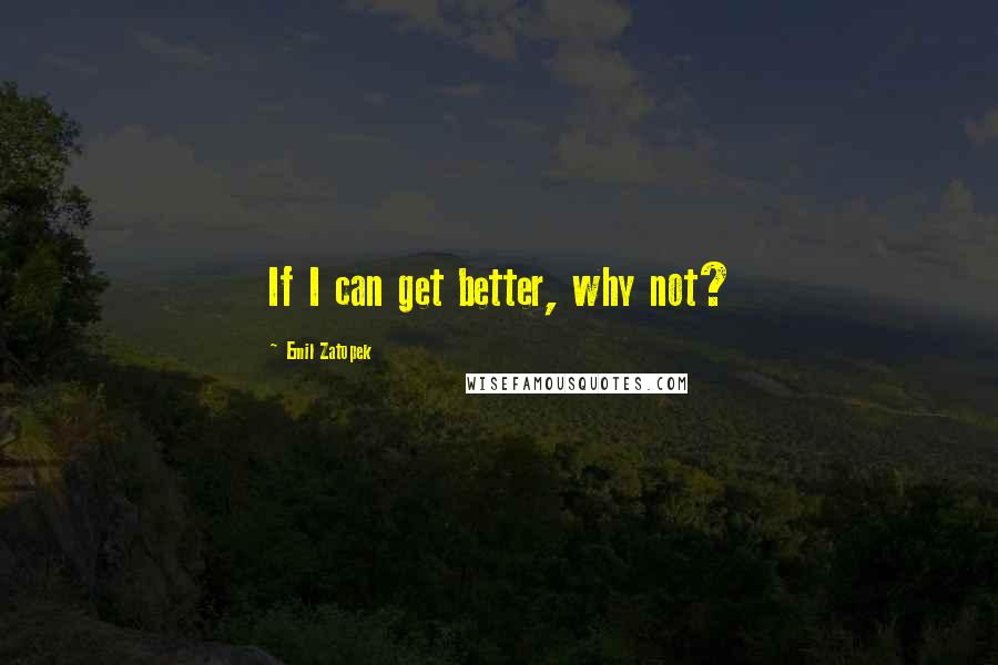 Emil Zatopek quotes: If I can get better, why not?